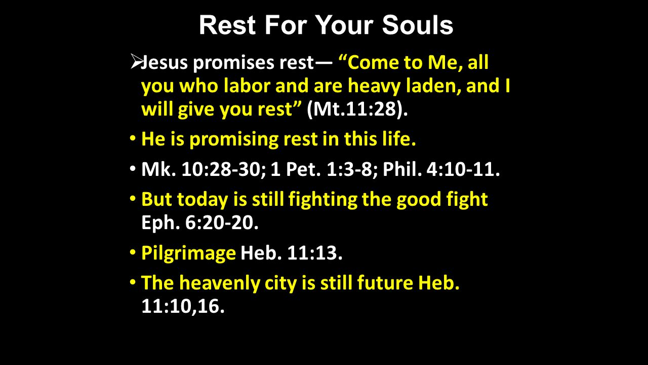 Rest For Your Souls Jesus promises rest Come to Me, all you who labor and are heavy laden, and I will give you rest (Mt.11:28). He is promising rest i