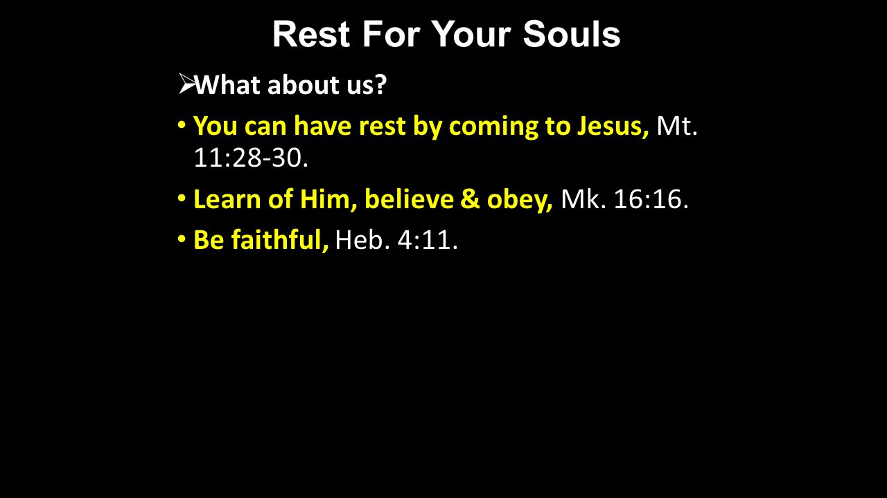 Rest For Your Souls What about us? You can have rest by coming to Jesus, Mt. 11:28-30. Learn of Him, believe & obey, Mk. 16:16. Be faithful, Heb. 4:11