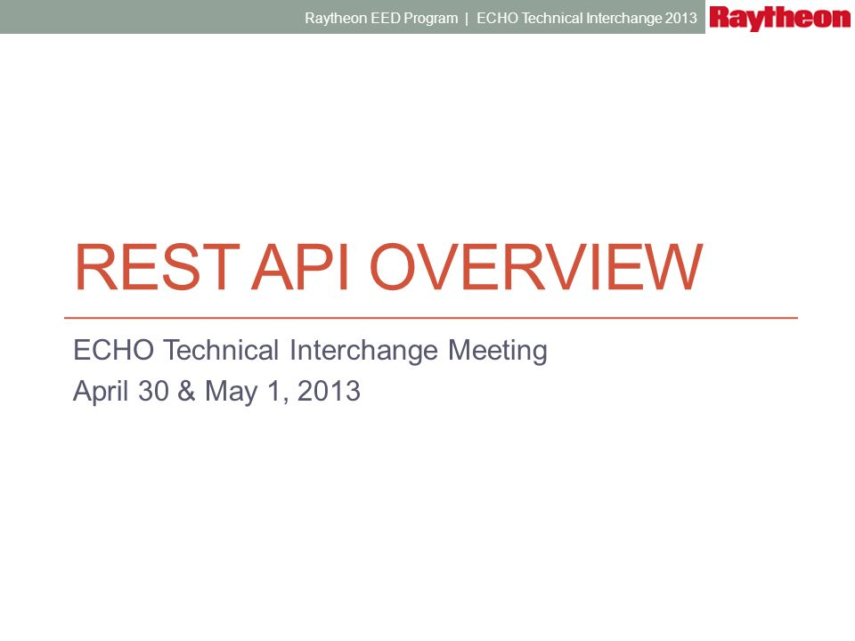 REST API OVERVIEW ECHO Technical Interchange Meeting April 30 & May 1, 2013 Raytheon EED Program | ECHO Technical Interchange 2013