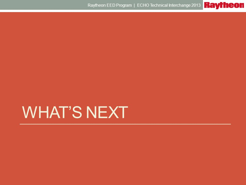 WHATS NEXT Raytheon EED Program | ECHO Technical Interchange 2013