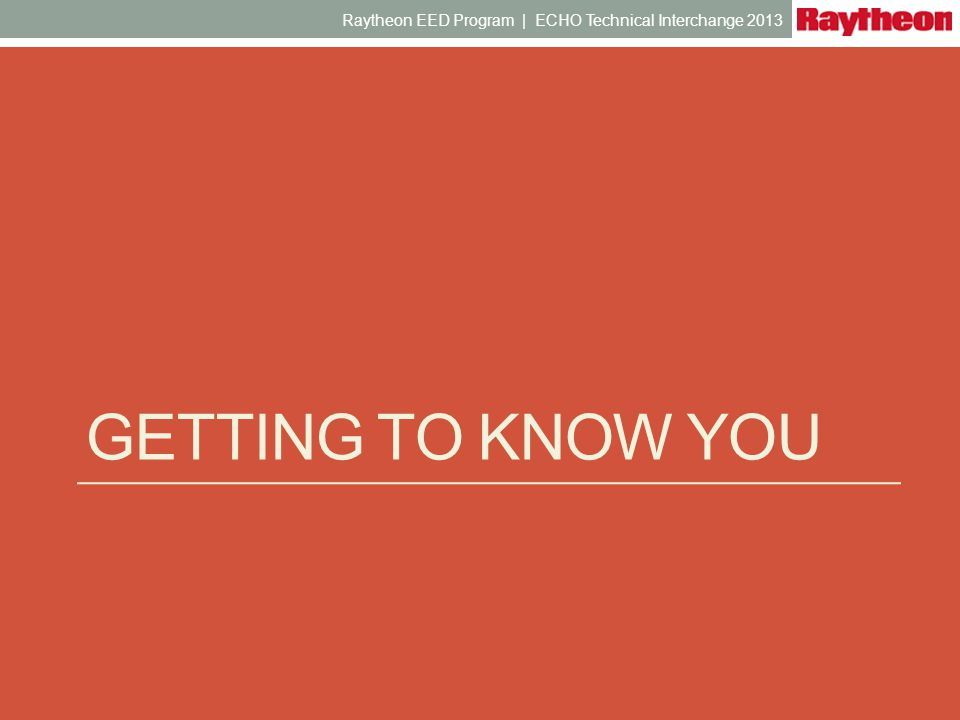 GETTING TO KNOW YOU Raytheon EED Program | ECHO Technical Interchange 2013