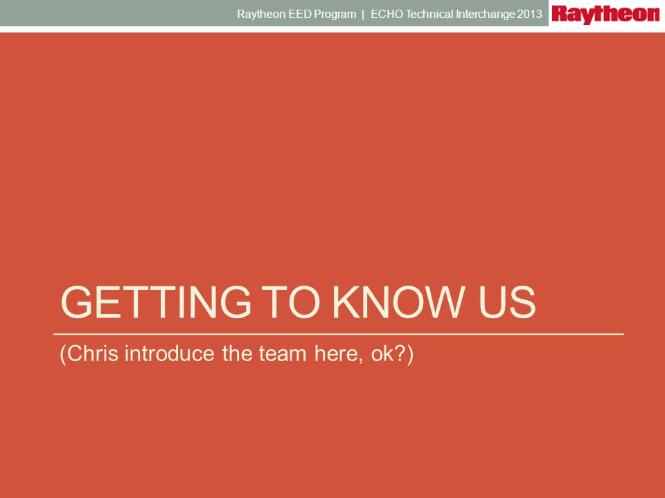 GETTING TO KNOW US (Chris introduce the team here, ok?) Raytheon EED Program | ECHO Technical Interchange 2013