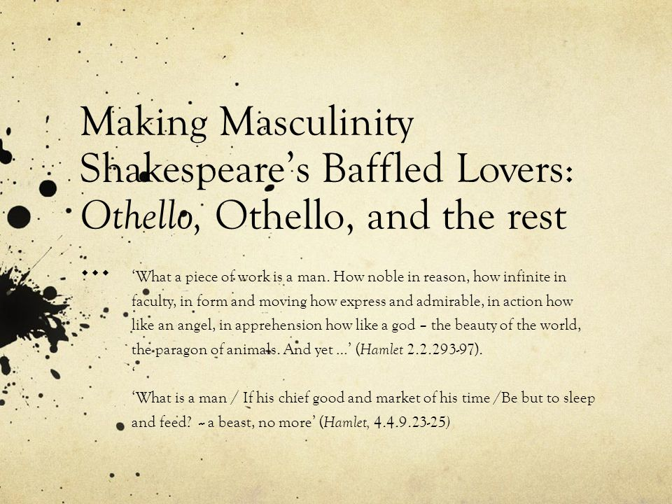 Making Masculinity Shakespeares Baffled Lovers: Othello, Othello, and the rest … What a piece of work is a man.