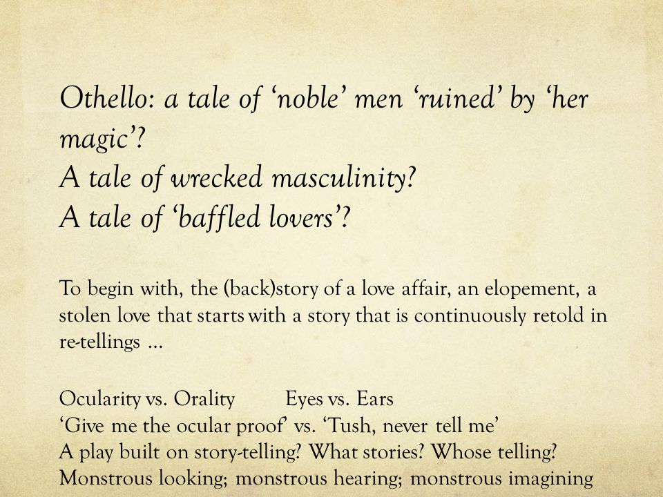 Othello: a tale of noble men ruined by her magic. A tale of wrecked masculinity.
