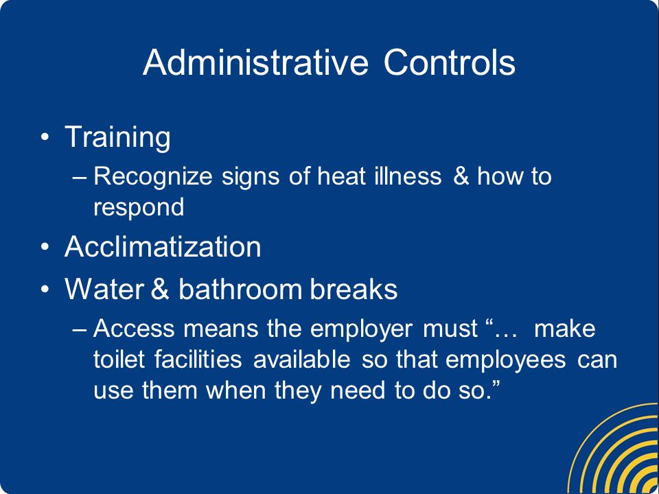 Administrative Controls Training –Recognize signs of heat illness & how to respond Acclimatization Water & bathroom breaks –Access means the employer must … make toilet facilities available so that employees can use them when they need to do so.
