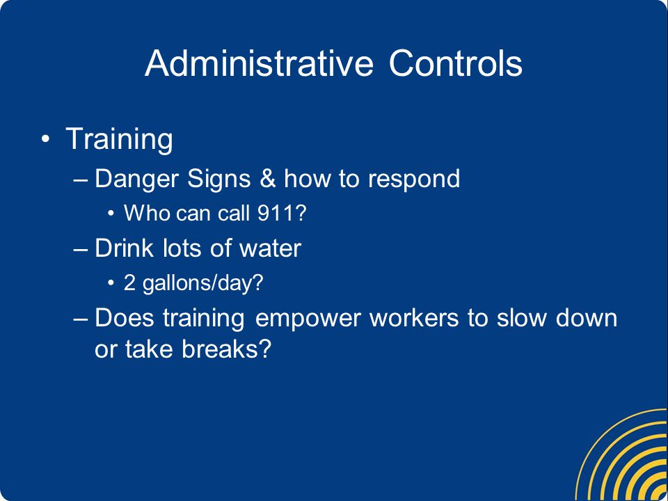 Administrative Controls Training –Danger Signs & how to respond Who can call 911.