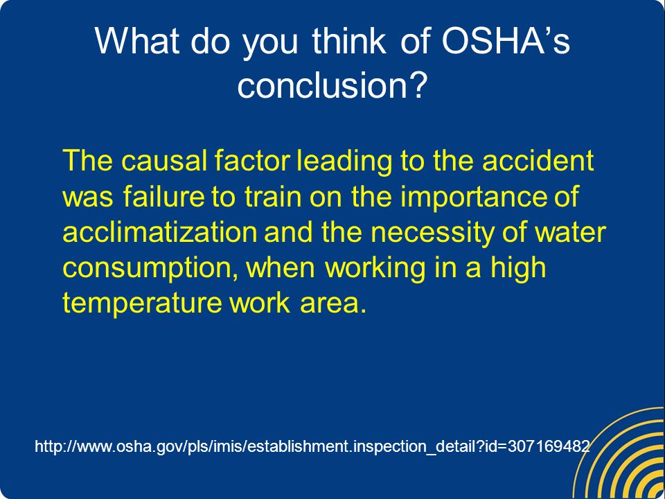 The causal factor leading to the accident was failure to train on the importance of acclimatization and the necessity of water consumption, when working in a high temperature work area.
