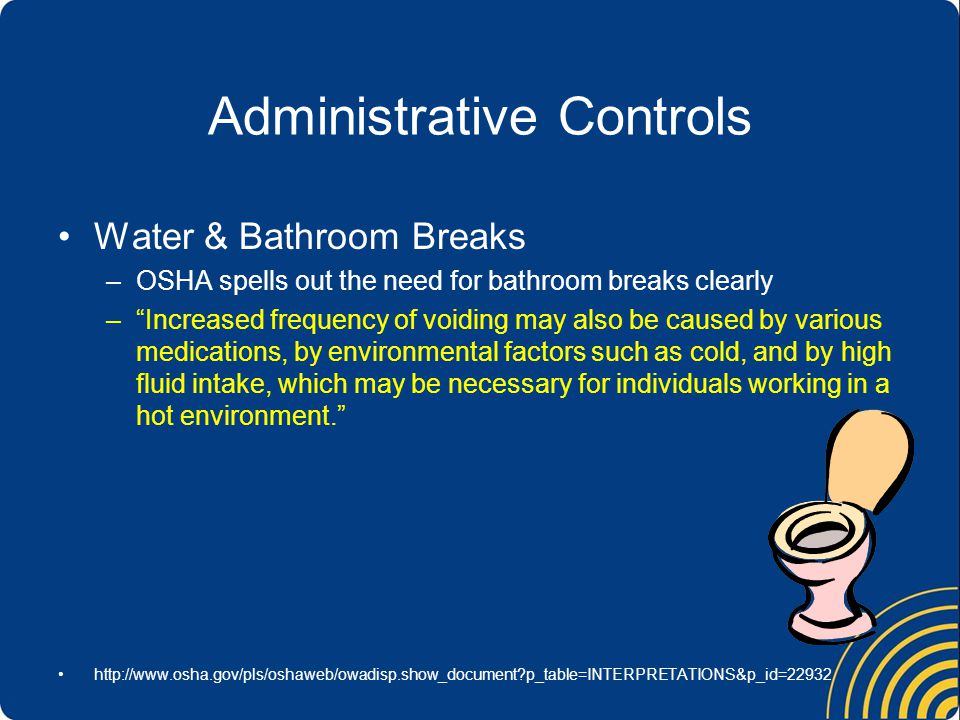 Administrative Controls Water & Bathroom Breaks –OSHA spells out the need for bathroom breaks clearly –Increased frequency of voiding may also be caused by various medications, by environmental factors such as cold, and by high fluid intake, which may be necessary for individuals working in a hot environment.