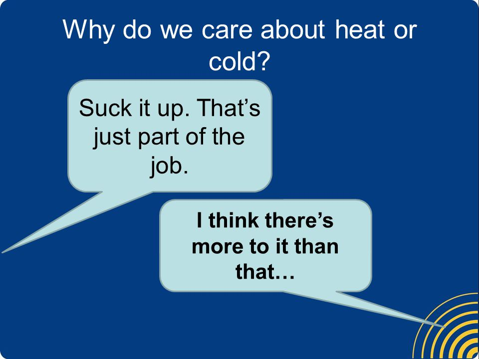 Why do we care about heat or cold. Suck it up. Thats just part of the job.