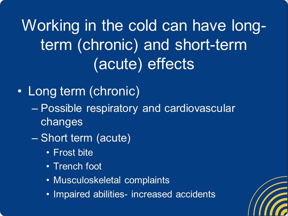 Working in the cold can have long- term (chronic) and short-term (acute) effects Long term (chronic) –Possible respiratory and cardiovascular changes –Short term (acute) Frost bite Trench foot Musculoskeletal complaints Impaired abilities- increased accidents