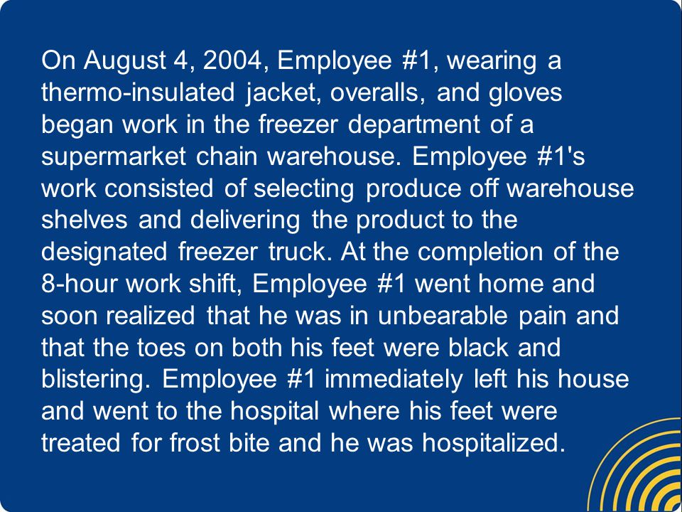 On August 4, 2004, Employee #1, wearing a thermo-insulated jacket, overalls, and gloves began work in the freezer department of a supermarket chain warehouse.