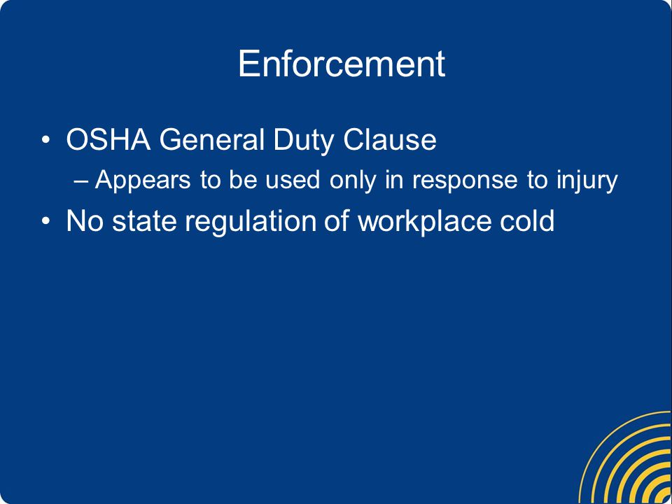 Enforcement OSHA General Duty Clause –Appears to be used only in response to injury No state regulation of workplace cold
