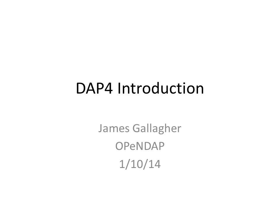 DAP4 Introduction James Gallagher OPeNDAP 1/10/14