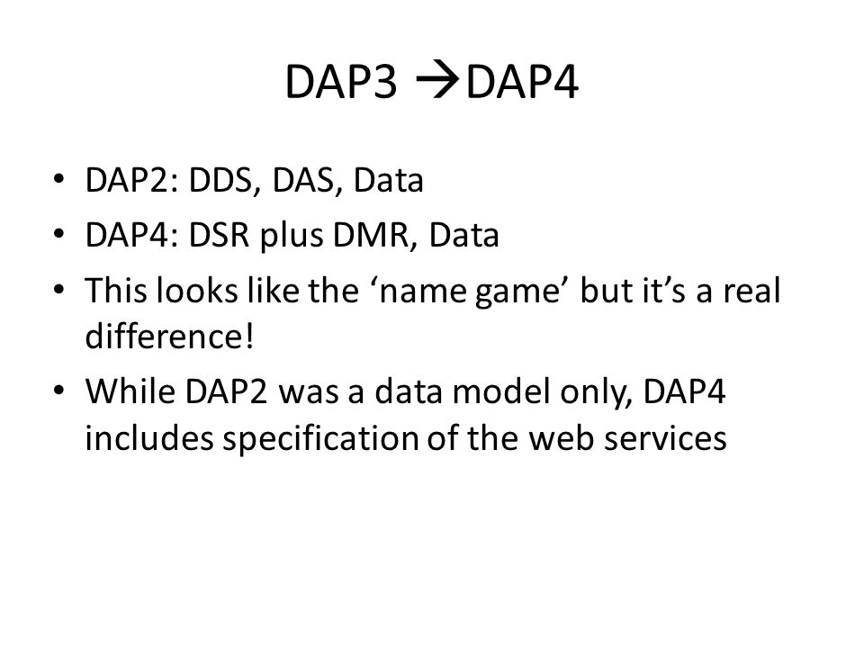 DAP3 DAP4 DAP2: DDS, DAS, Data DAP4: DSR plus DMR, Data This looks like the name game but its a real difference! While DAP2 was a data model only, DAP