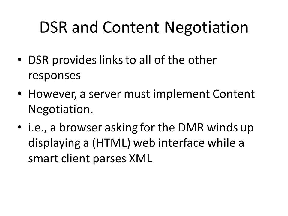DSR and Content Negotiation DSR provides links to all of the other responses However, a server must implement Content Negotiation. i.e., a browser ask