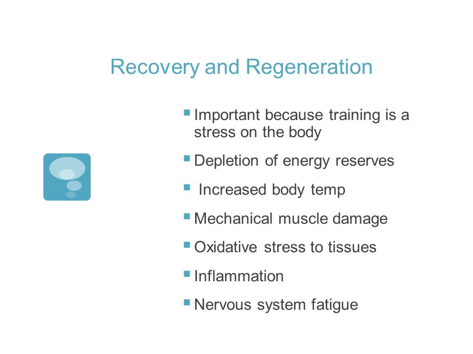 Recovery and Regeneration Important because training is a stress on the body Depletion of energy reserves Increased body temp Mechanical muscle damage Oxidative stress to tissues Inflammation Nervous system fatigue