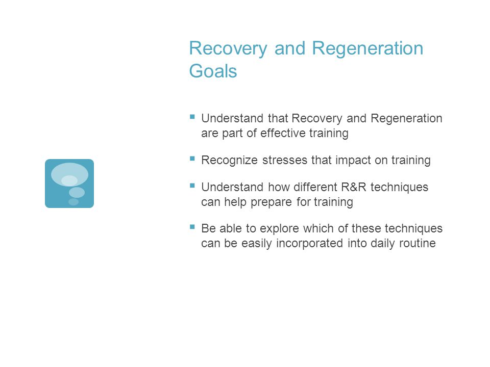 Recovery and Regeneration Goals Understand that Recovery and Regeneration are part of effective training Recognize stresses that impact on training Understand how different R&R techniques can help prepare for training Be able to explore which of these techniques can be easily incorporated into daily routine