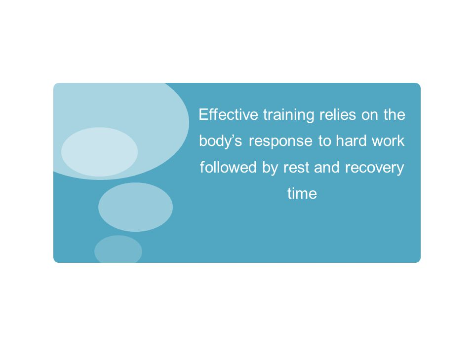 Effective training relies on the bodys response to hard work followed by rest and recovery time