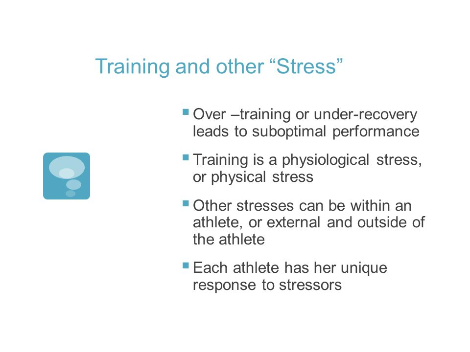 Training and other Stress Over –training or under-recovery leads to suboptimal performance Training is a physiological stress, or physical stress Other stresses can be within an athlete, or external and outside of the athlete Each athlete has her unique response to stressors
