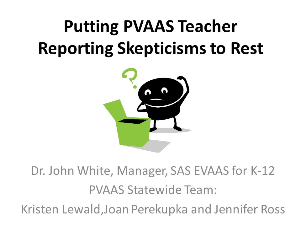 Putting PVAAS Teacher Reporting Skepticisms to Rest Dr. John White, Manager, SAS EVAAS for K-12 PVAAS Statewide Team: Kristen Lewald,Joan Perekupka an