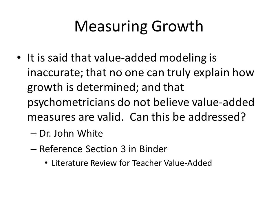Measuring Growth It is said that value-added modeling is inaccurate; that no one can truly explain how growth is determined; and that psychometricians