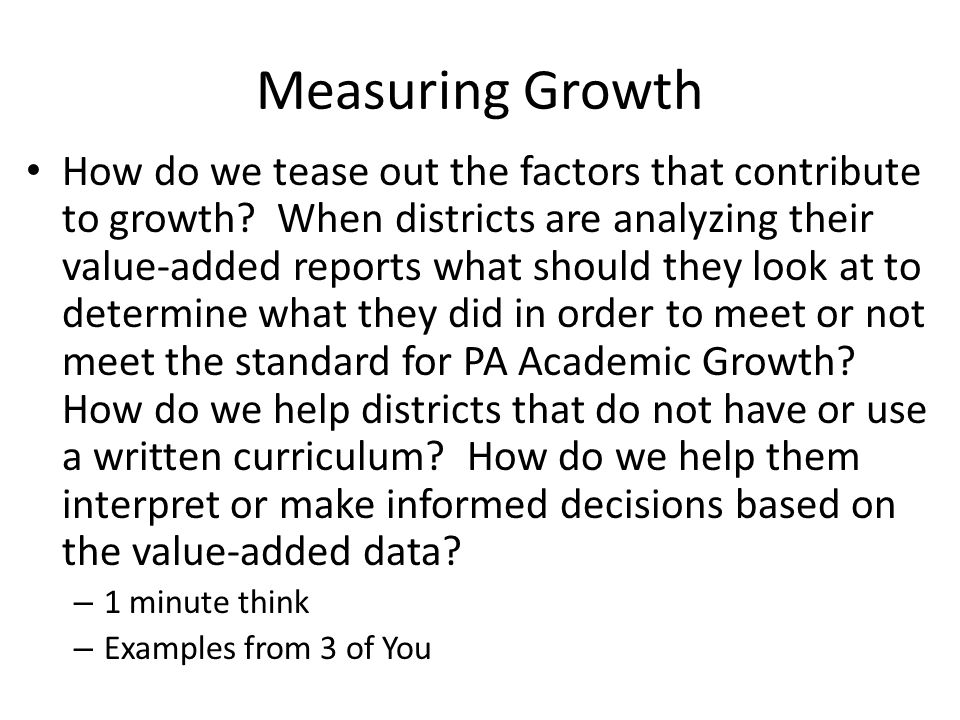 Measuring Growth How do we tease out the factors that contribute to growth? When districts are analyzing their value-added reports what should they lo