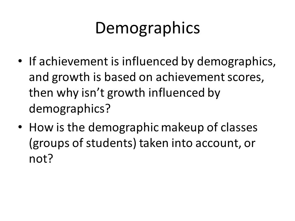 Demographics If achievement is influenced by demographics, and growth is based on achievement scores, then why isnt growth influenced by demographics?