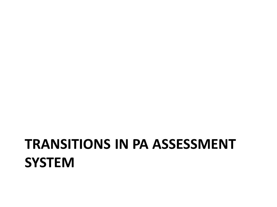 TRANSITIONS IN PA ASSESSMENT SYSTEM