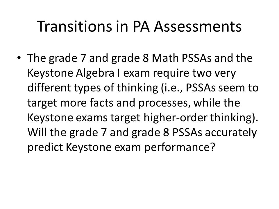 Transitions in PA Assessments The grade 7 and grade 8 Math PSSAs and the Keystone Algebra I exam require two very different types of thinking (i.e., P