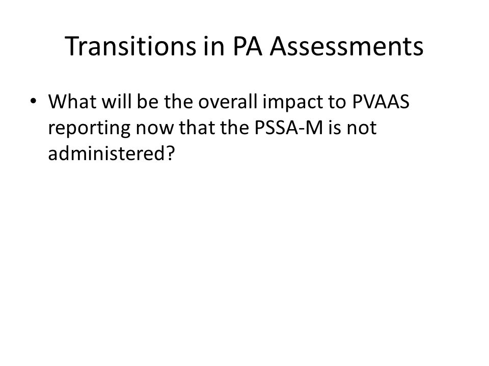 Transitions in PA Assessments What will be the overall impact to PVAAS reporting now that the PSSA-M is not administered?