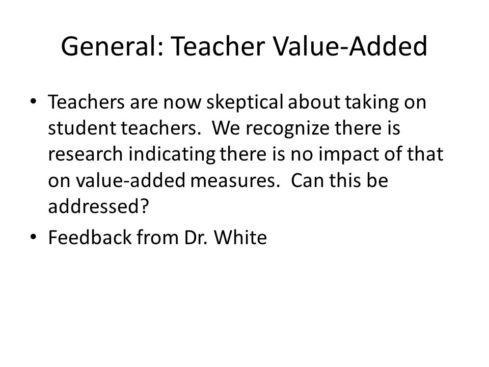 General: Teacher Value-Added Teachers are now skeptical about taking on student teachers. We recognize there is research indicating there is no impact