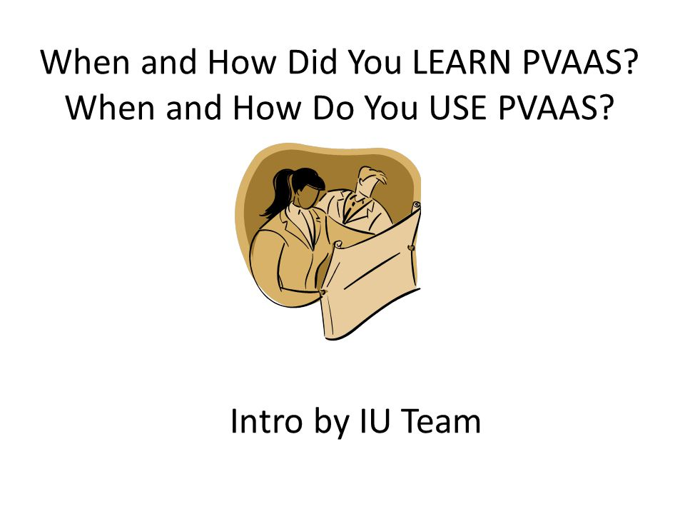 When and How Did You LEARN PVAAS? When and How Do You USE PVAAS? Intro by IU Team