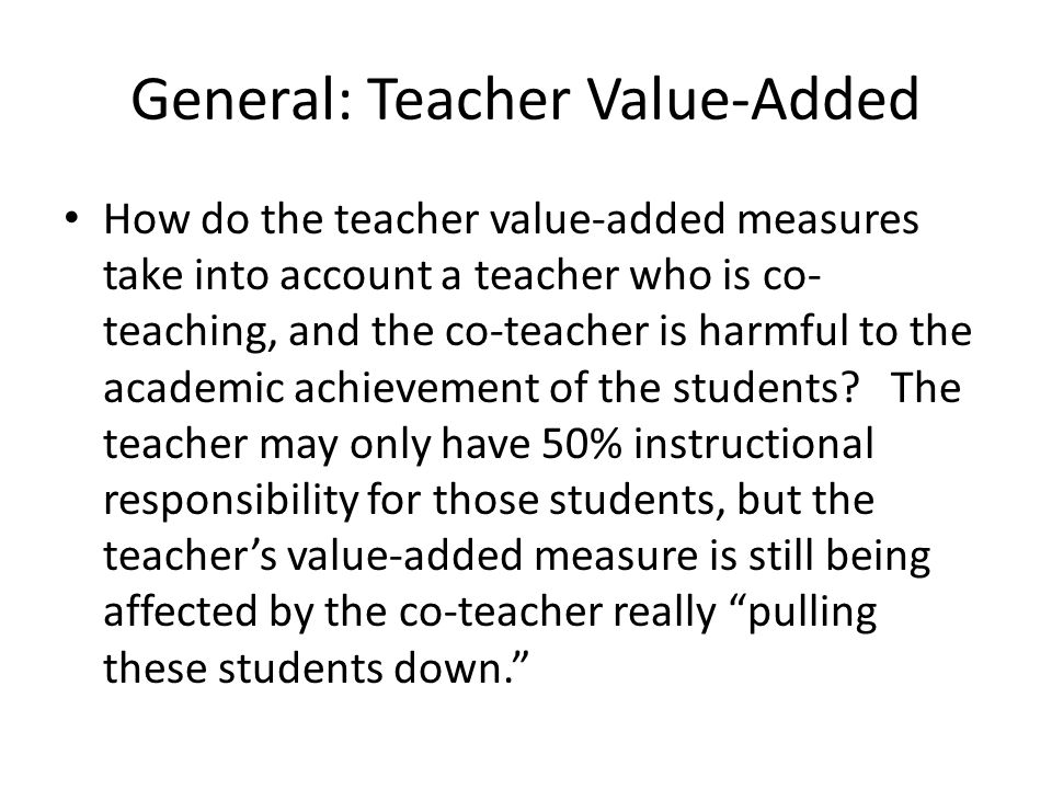 General: Teacher Value-Added How do the teacher value-added measures take into account a teacher who is co- teaching, and the co-teacher is harmful to