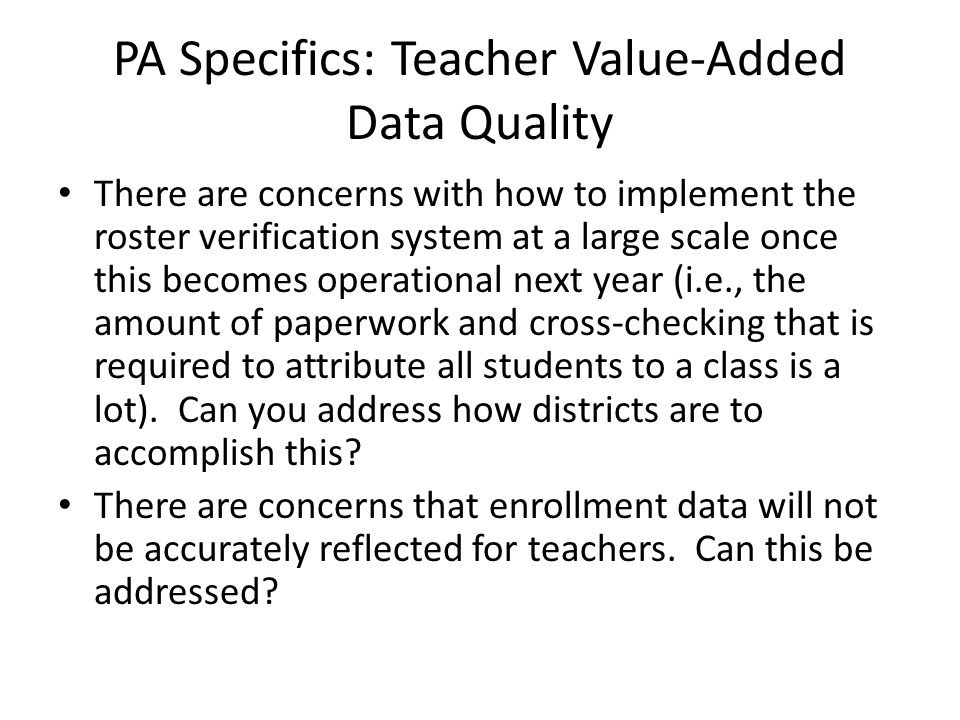 PA Specifics: Teacher Value-Added Data Quality There are concerns with how to implement the roster verification system at a large scale once this beco