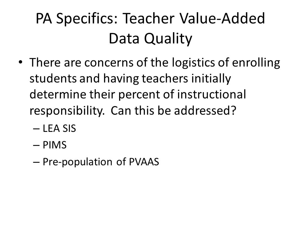 PA Specifics: Teacher Value-Added Data Quality There are concerns of the logistics of enrolling students and having teachers initially determine their
