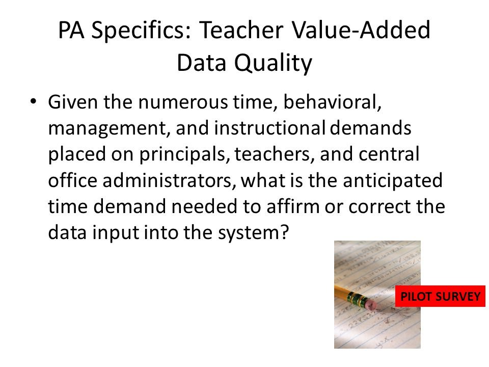 PA Specifics: Teacher Value-Added Data Quality Given the numerous time, behavioral, management, and instructional demands placed on principals, teache