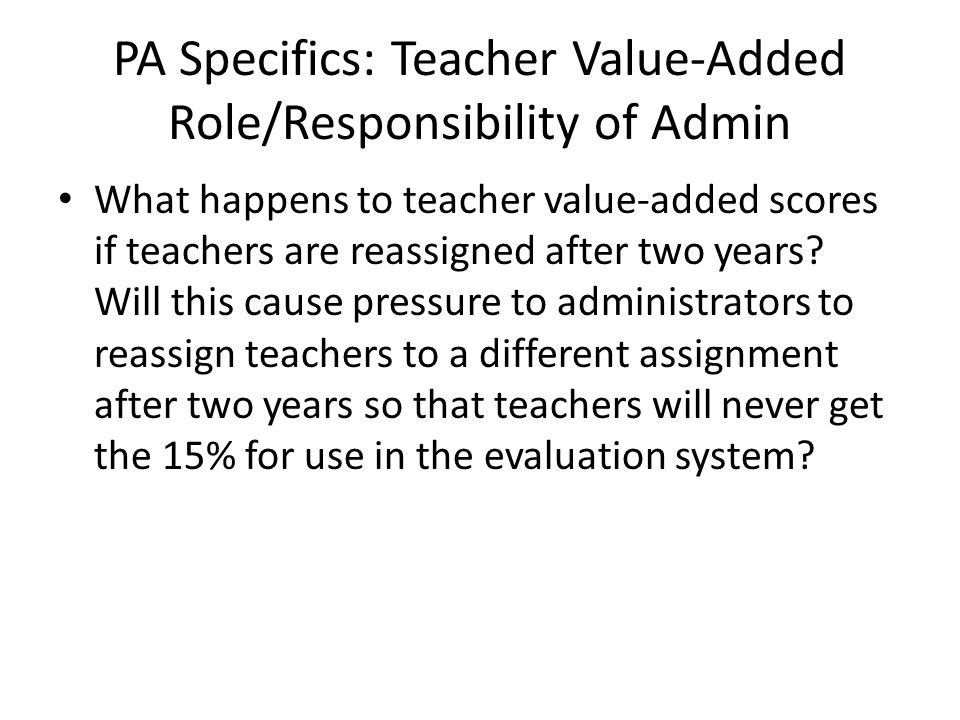 PA Specifics: Teacher Value-Added Role/Responsibility of Admin What happens to teacher value-added scores if teachers are reassigned after two years?
