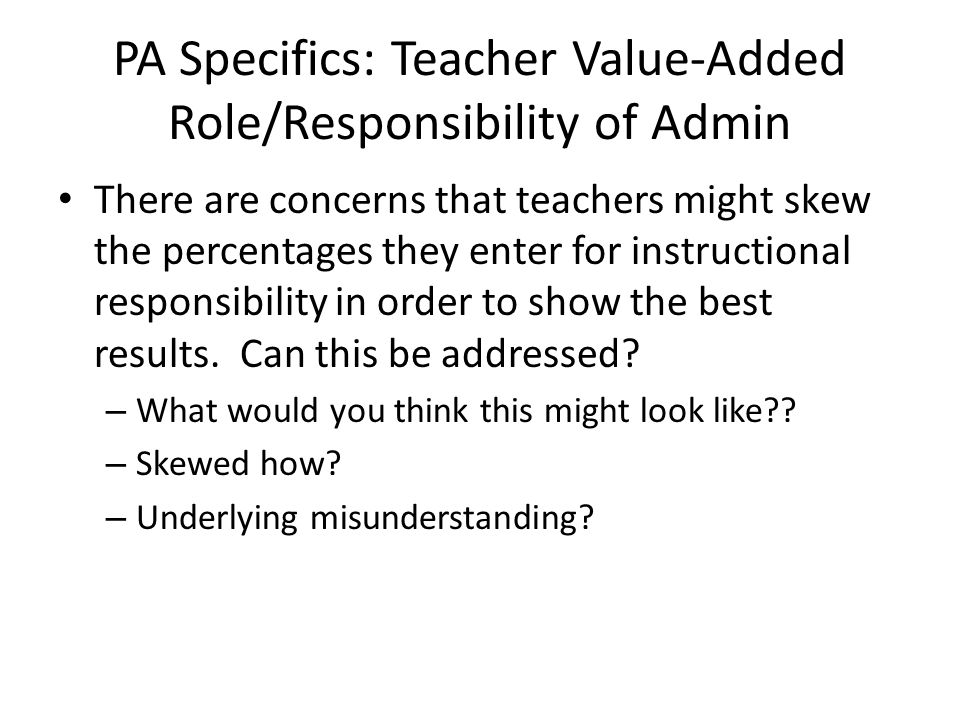 PA Specifics: Teacher Value-Added Role/Responsibility of Admin There are concerns that teachers might skew the percentages they enter for instructiona