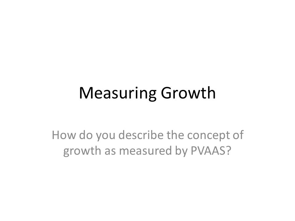 Measuring Growth How do you describe the concept of growth as measured by PVAAS?