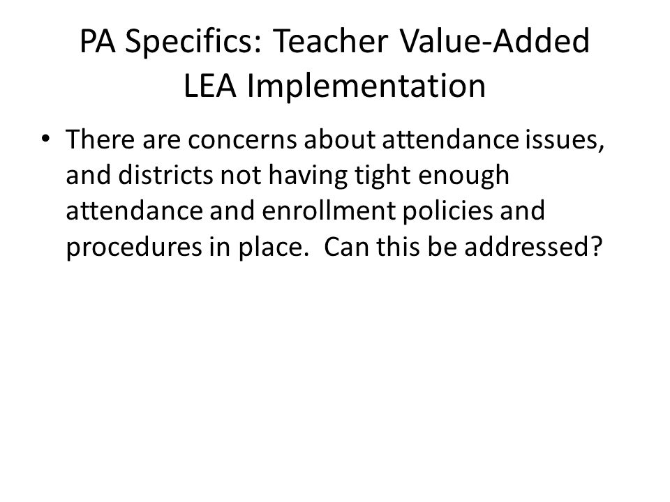 PA Specifics: Teacher Value-Added LEA Implementation There are concerns about attendance issues, and districts not having tight enough attendance and
