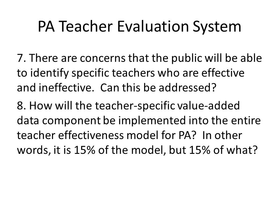 PA Teacher Evaluation System 7. There are concerns that the public will be able to identify specific teachers who are effective and ineffective. Can t