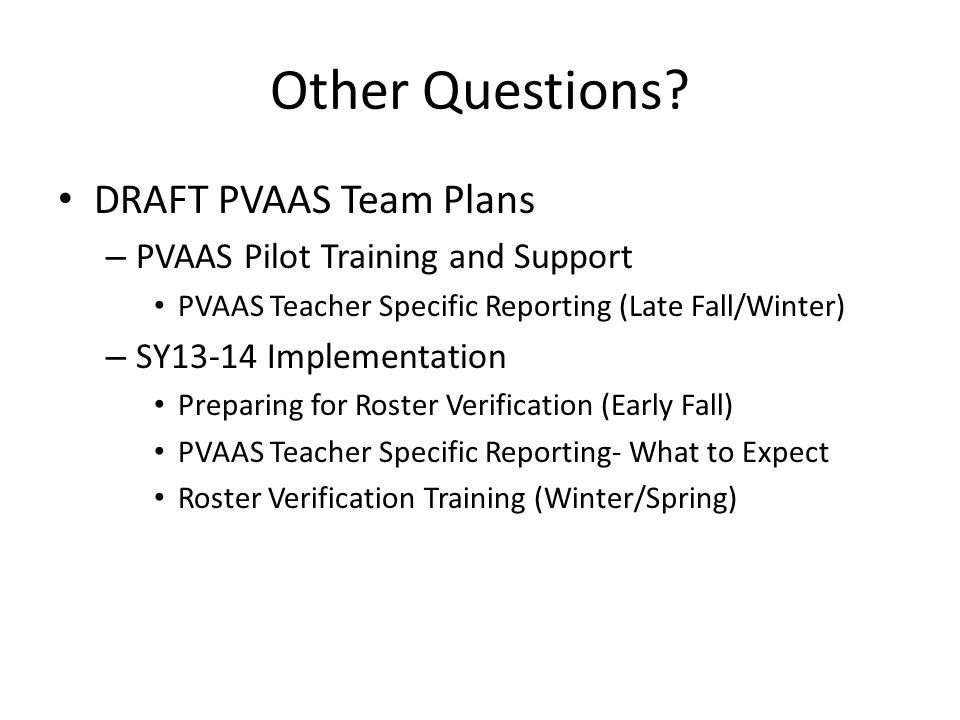 Other Questions? DRAFT PVAAS Team Plans – PVAAS Pilot Training and Support PVAAS Teacher Specific Reporting (Late Fall/Winter) – SY13-14 Implementatio