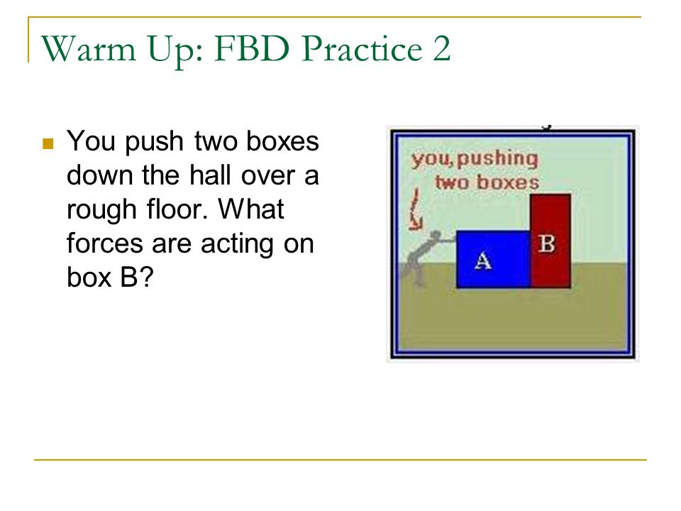 Warm Up: FBD Practice 2 You push two boxes down the hall over a rough floor. What forces are acting on box B?