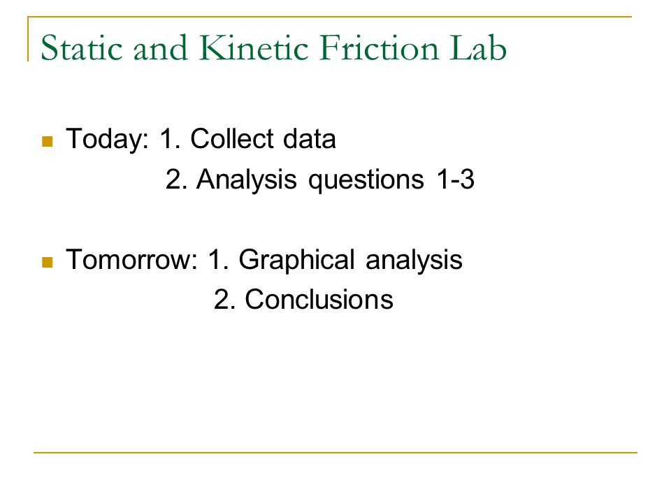 Static and Kinetic Friction Lab Today: 1. Collect data 2. Analysis questions 1-3 Tomorrow: 1. Graphical analysis 2. Conclusions