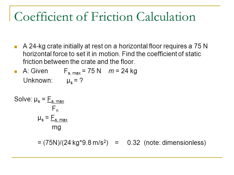 Coefficient of Friction Calculation A 24-kg crate initially at rest on a horizontal floor requires a 75 N horizontal force to set it in motion. Find t