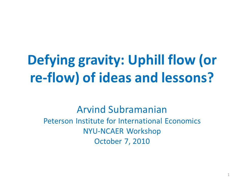 Defying gravity: Uphill flow (or re-flow) of ideas and lessons? Arvind Subramanian Peterson Institute for International Economics NYU-NCAER Workshop O
