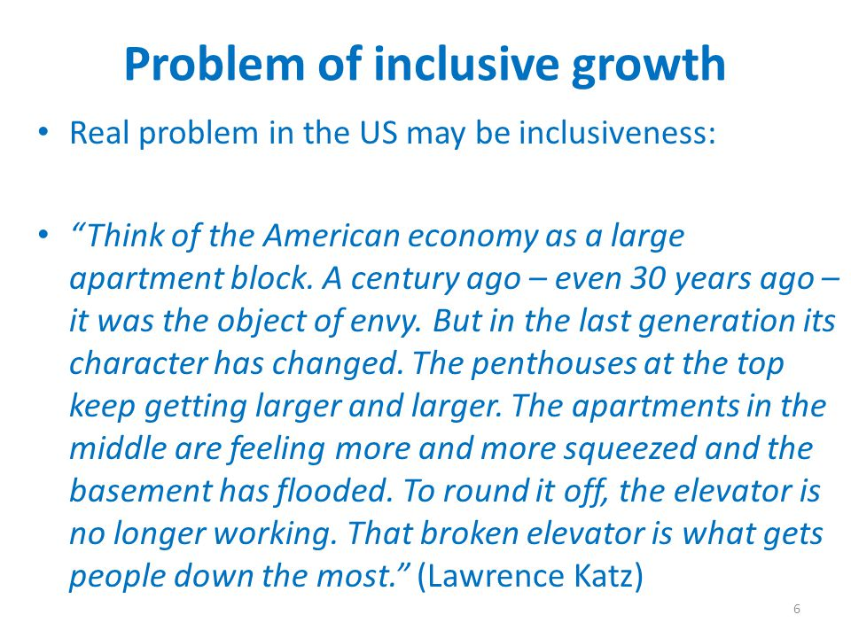 Problem of inclusive growth Real problem in the US may be inclusiveness: Think of the American economy as a large apartment block. A century ago – eve