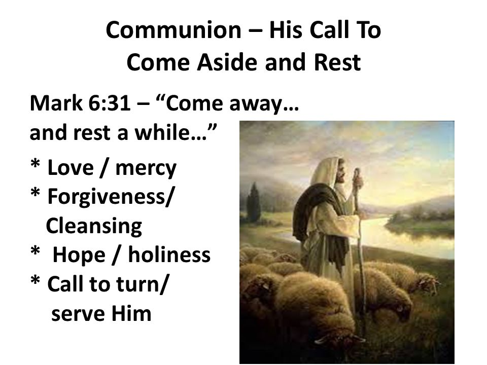 Communion – His Call To Come Aside and Rest Mark 6:31 – Come away… and rest a while… * Love / mercy * Forgiveness/ Cleansing * Hope / holiness * Call