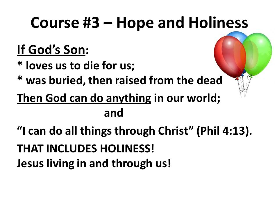 Course #3 – Hope and Holiness If Gods Son : * loves us to die for us; * was buried, then raised from the dead Then God can do anything in our world; a