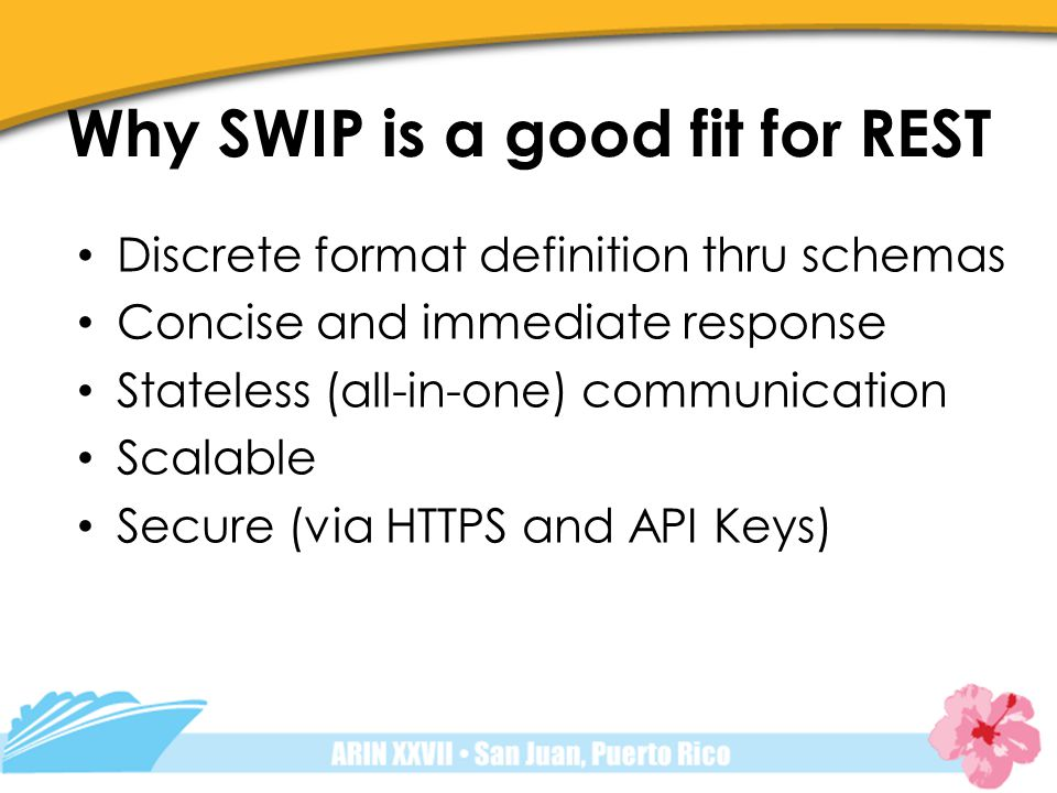 Why SWIP is a good fit for REST Discrete format definition thru schemas Concise and immediate response Stateless (all-in-one) communication Scalable Secure (via HTTPS and API Keys)